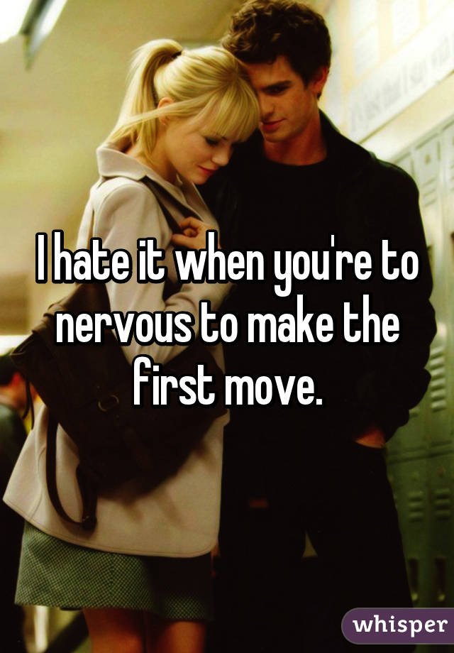 I hate it when you're to nervous to make the first move.