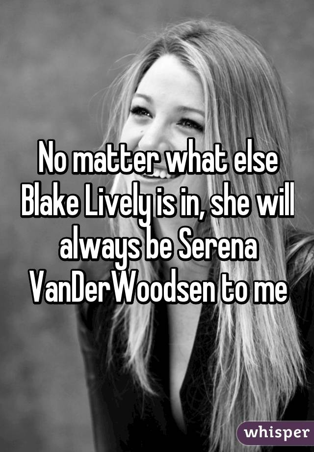 No matter what else Blake Lively is in, she will always be Serena VanDerWoodsen to me