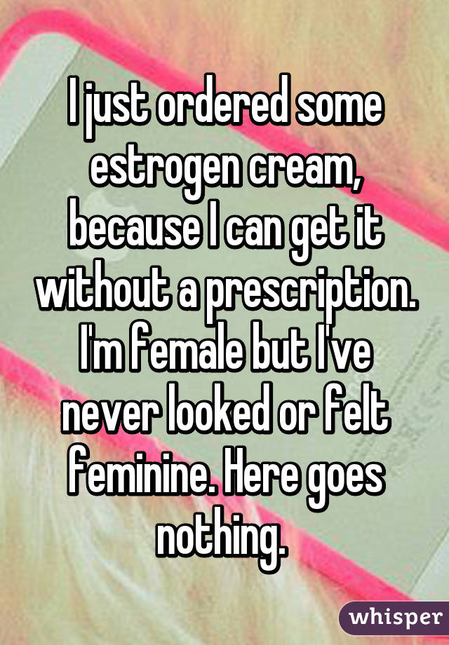 I just ordered some estrogen cream, because I can get it without a prescription. I'm female but I've never looked or felt feminine. Here goes nothing.
