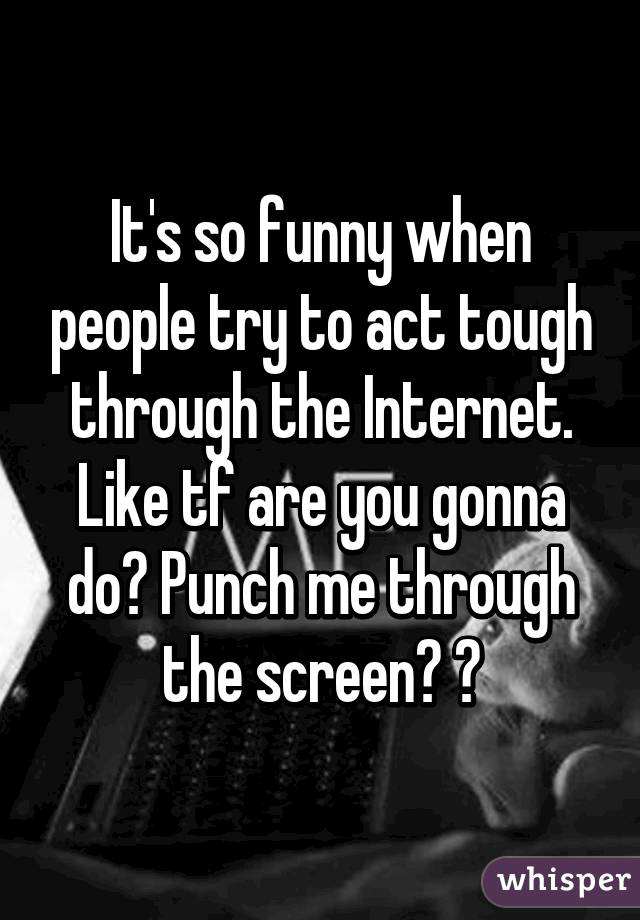 It's so funny when people try to act tough through the Internet. Like tf are you gonna do? Punch me through the screen? 😂