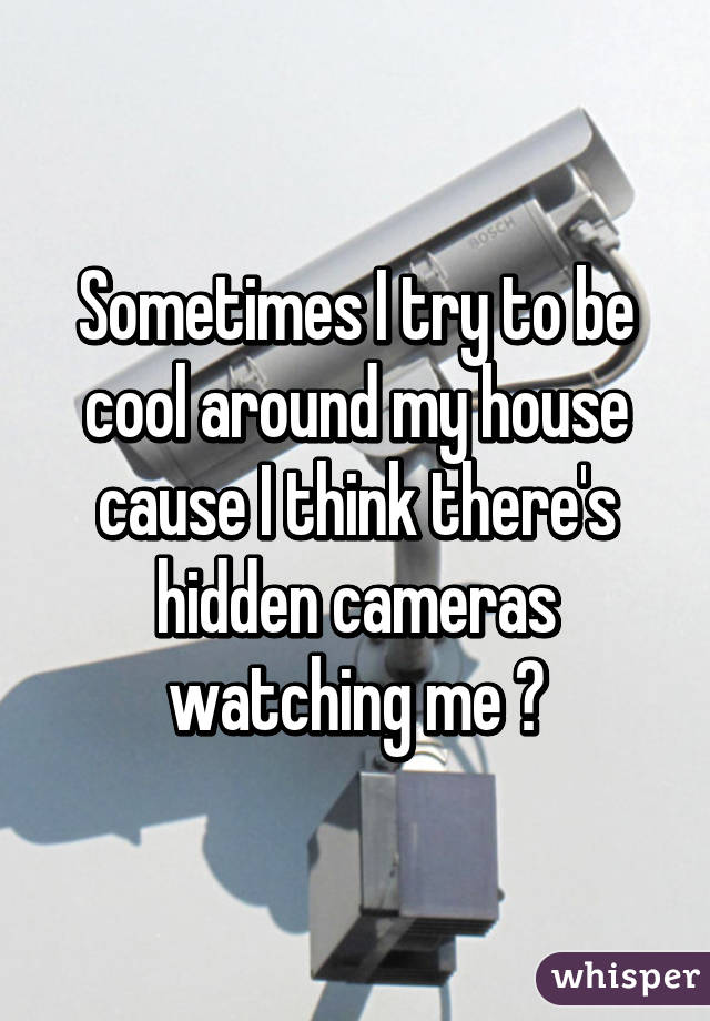 Sometimes I try to be cool around my house cause I think there's hidden cameras watching me 😖