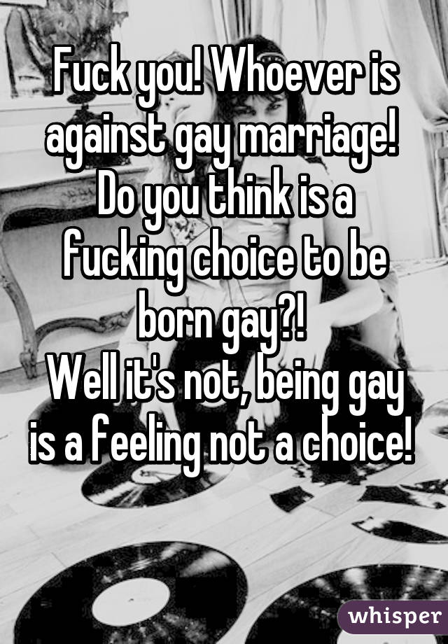 Fuck you! Whoever is against gay marriage!  Do you think is a fucking choice to be born gay?!  Well it's not, being gay is a feeling not a choice!