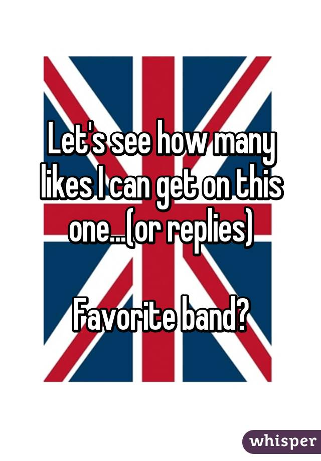 Let's see how many likes I can get on this one...(or replies)  Favorite band?