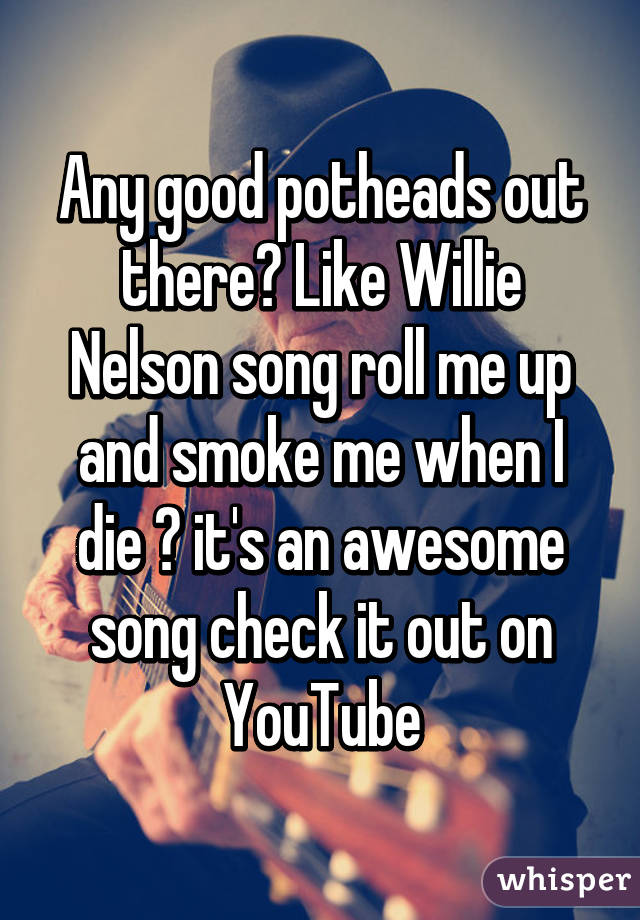 Any good potheads out there? Like Willie Nelson song roll me up and smoke me when I die ? it's an awesome song check it out on YouTube