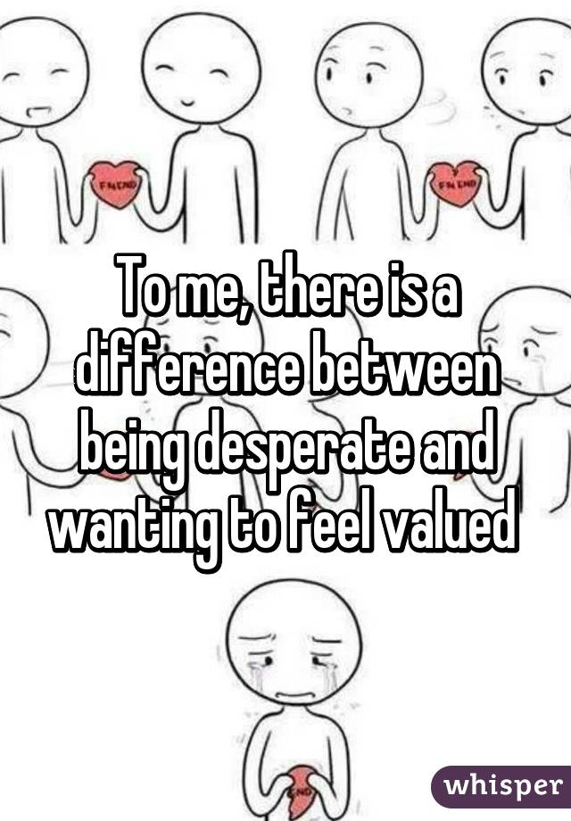To me, there is a difference between being desperate and wanting to feel valued