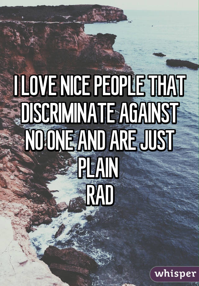 I LOVE NICE PEOPLE THAT DISCRIMINATE AGAINST NO ONE AND ARE JUST PLAIN  RAD
