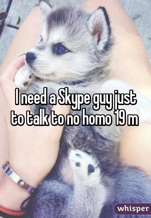 I need a Skype guy just to talk to no homo 19 m