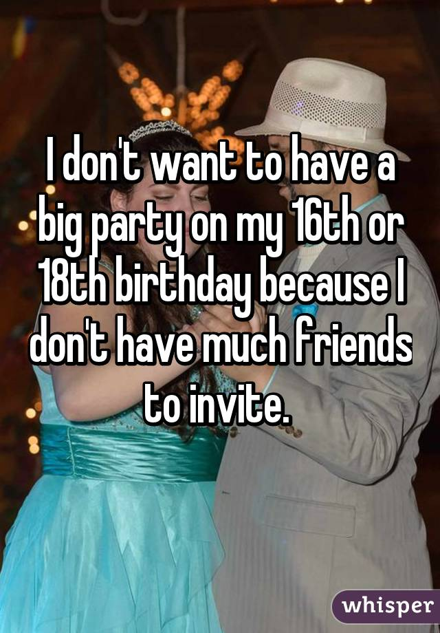 I don't want to have a big party on my 16th or 18th birthday because I don't have much friends to invite.