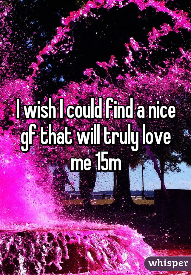 I wish I could find a nice gf that will truly love me 15m