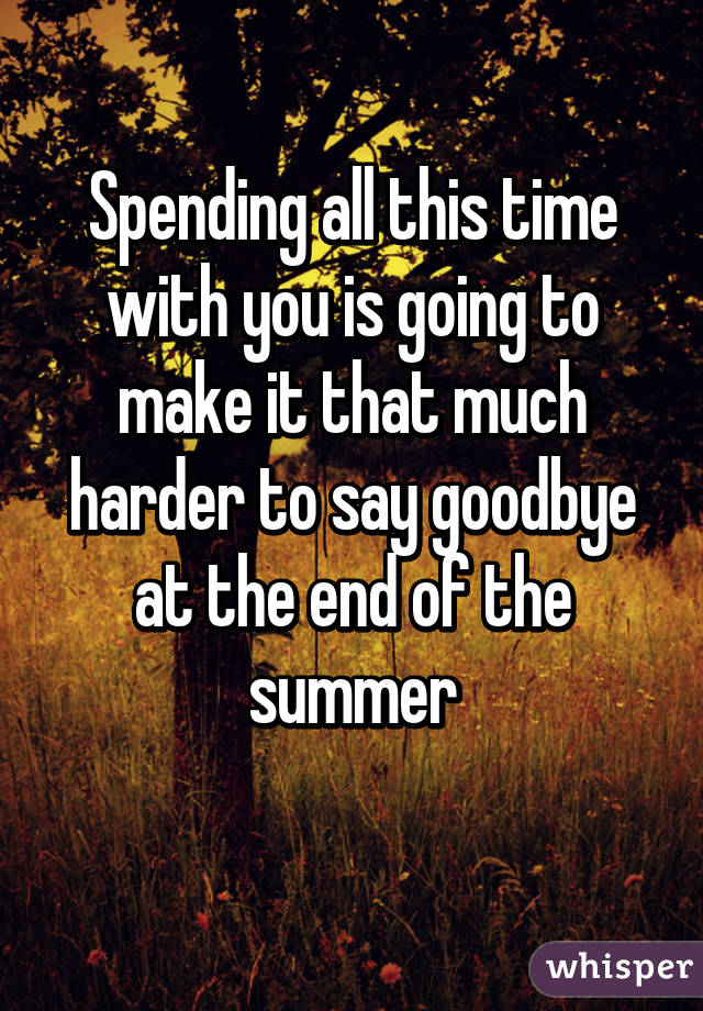 Spending all this time with you is going to make it that much harder to say goodbye at the end of the summer