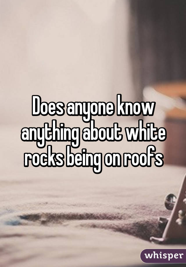 Does anyone know anything about white rocks being on roofs