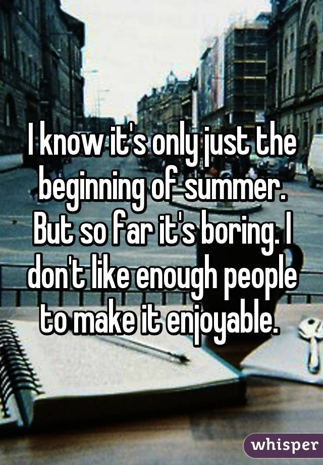 I know it's only just the beginning of summer. But so far it's boring. I don't like enough people to make it enjoyable.