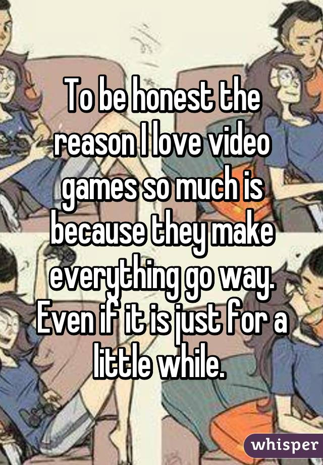 To be honest the reason I love video games so much is because they make everything go way. Even if it is just for a little while.