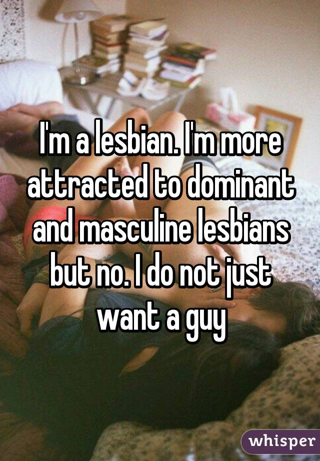 I'm a lesbian. I'm more attracted to dominant and masculine lesbians but no. I do not just want a guy