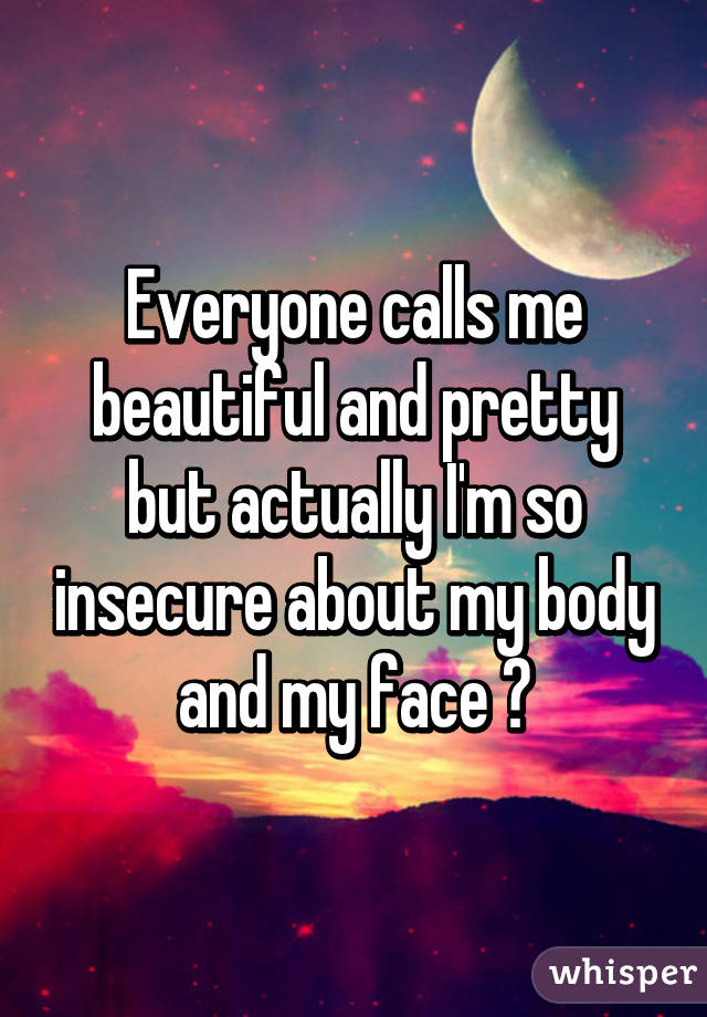 Everyone calls me beautiful and pretty but actually I'm so insecure about my body and my face 😩