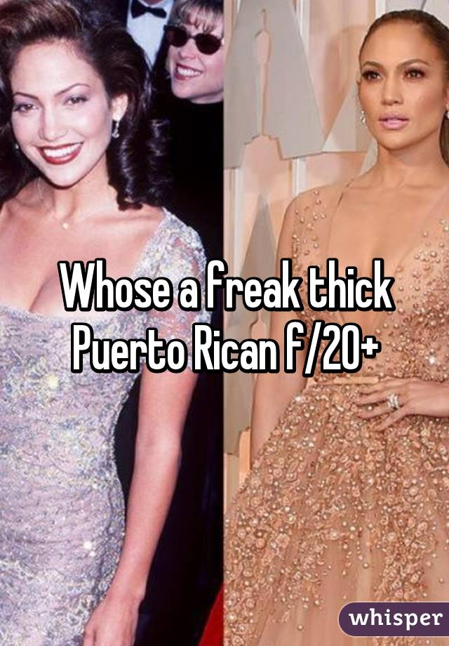 Whose a freak thick Puerto Rican f/20+
