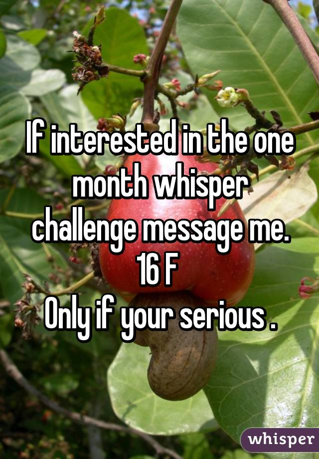 If interested in the one month whisper challenge message me. 16 F  Only if your serious .