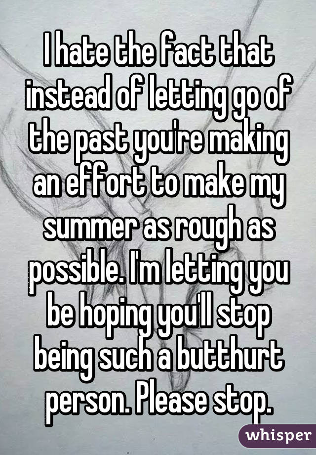 I hate the fact that instead of letting go of the past you're making an effort to make my summer as rough as possible. I'm letting you be hoping you'll stop being such a butthurt person. Please stop.