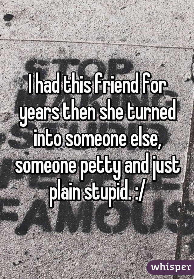 I had this friend for years then she turned into someone else, someone petty and just plain stupid. :/