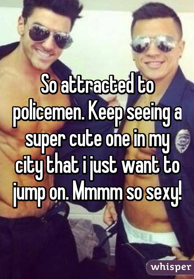 So attracted to policemen. Keep seeing a super cute one in my city that i just want to jump on. Mmmm so sexy!