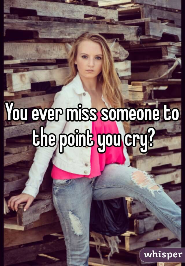 You ever miss someone to the point you cry?