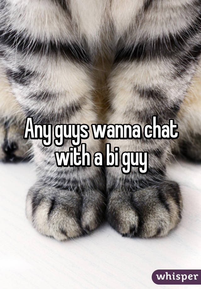 Any guys wanna chat with a bi guy