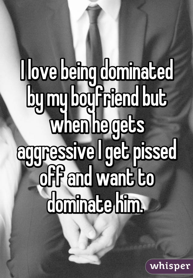 I love being dominated by my boyfriend but when he gets aggressive I get pissed off and want to dominate him.
