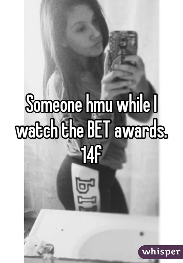 Someone hmu while I watch the BET awards. 14f