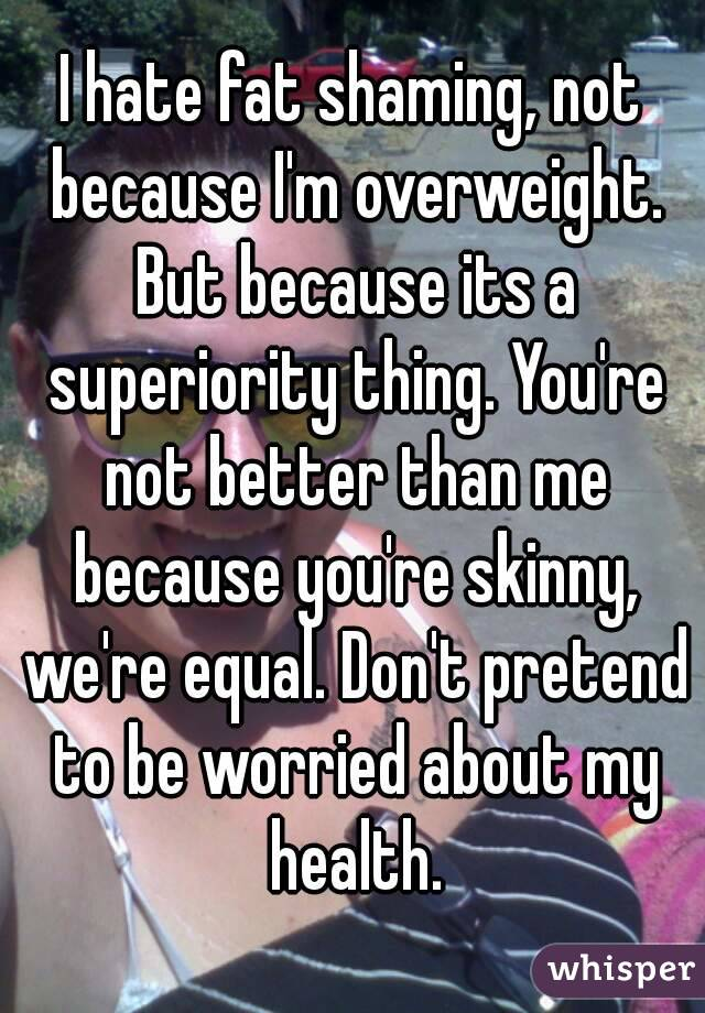 I hate fat shaming, not because I'm overweight. But because its a superiority thing. You're not better than me because you're skinny, we're equal. Don't pretend to be worried about my health.