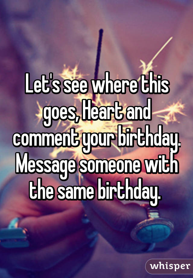 Let's see where this goes, Heart and comment your birthday. Message someone with the same birthday.