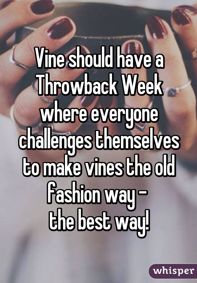Vine should have a Throwback Week where everyone challenges themselves to make vines the old fashion way -  the best way!