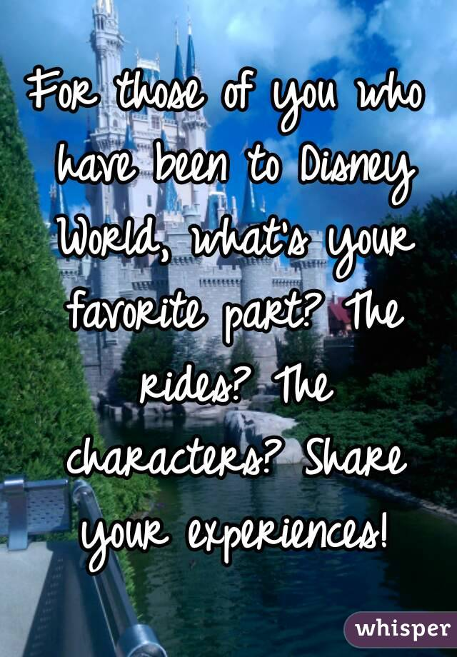 For those of you who have been to Disney World, what's your favorite part? The rides? The characters? Share your experiences!