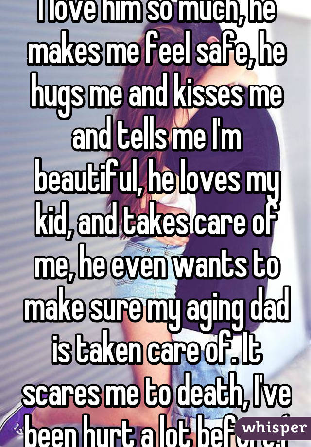 I love him so much, he makes me feel safe, he hugs me and kisses me and tells me I'm beautiful, he loves my kid, and takes care of me, he even wants to make sure my aging dad is taken care of. It scares me to death, I've been hurt a lot before:(