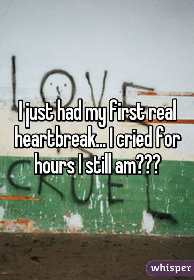 I just had my first real heartbreak... I cried for hours I still am😭😭😔
