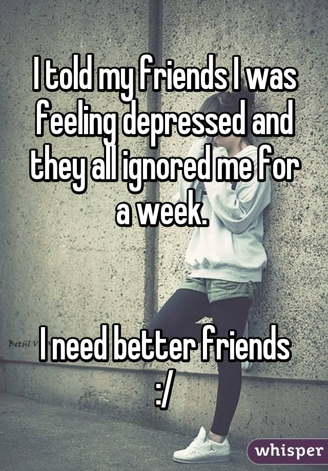 I told my friends I was feeling depressed and they all ignored me for a week.    I need better friends :/