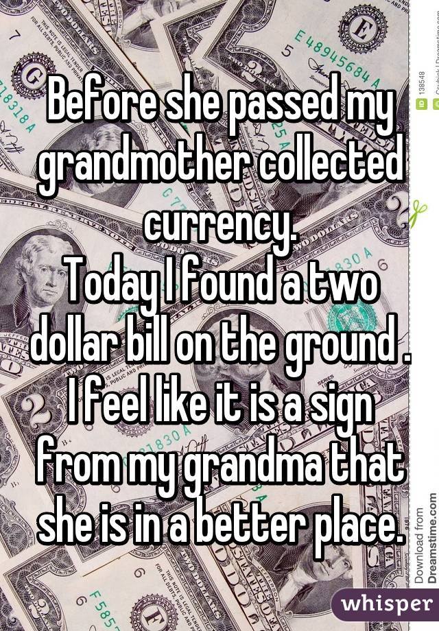 Before she passed my grandmother collected currency. Today I found a two dollar bill on the ground . I feel like it is a sign from my grandma that she is in a better place.