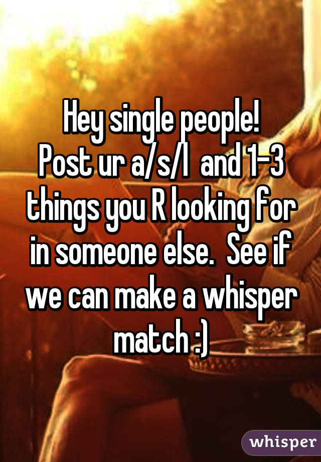 Hey single people! Post ur a/s/l  and 1-3 things you R looking for in someone else.  See if we can make a whisper match :)