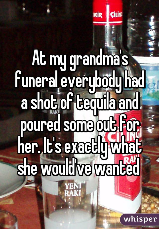 At my grandma's funeral everybody had a shot of tequila and poured some out for her. It's exactly what she would've wanted