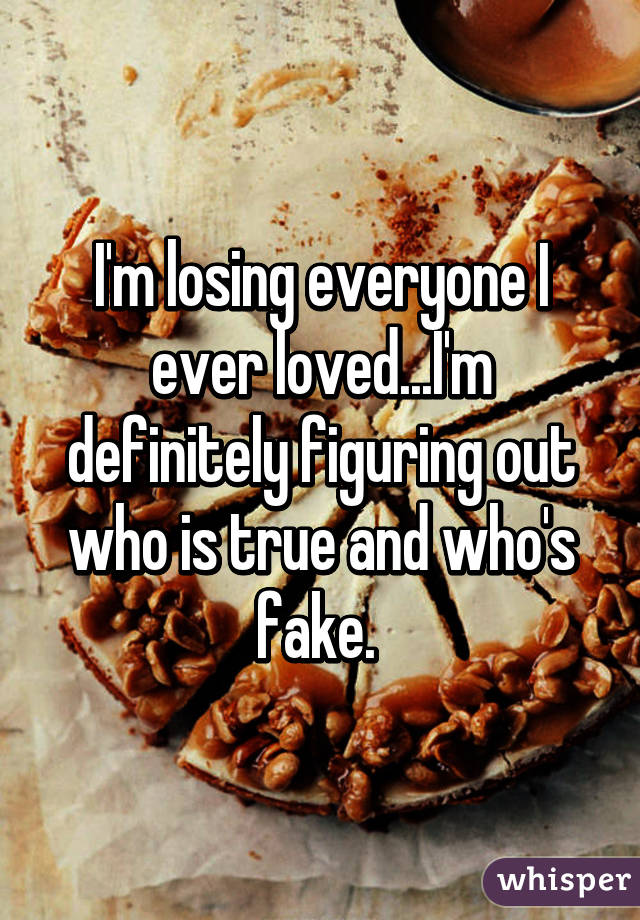 I'm losing everyone I ever loved...I'm definitely figuring out who is true and who's fake.