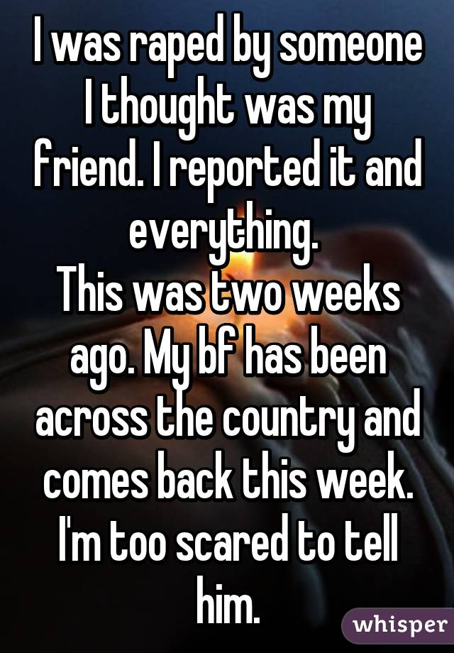 I was raped by someone I thought was my friend. I reported it and everything.  This was two weeks ago. My bf has been across the country and comes back this week. I'm too scared to tell him.