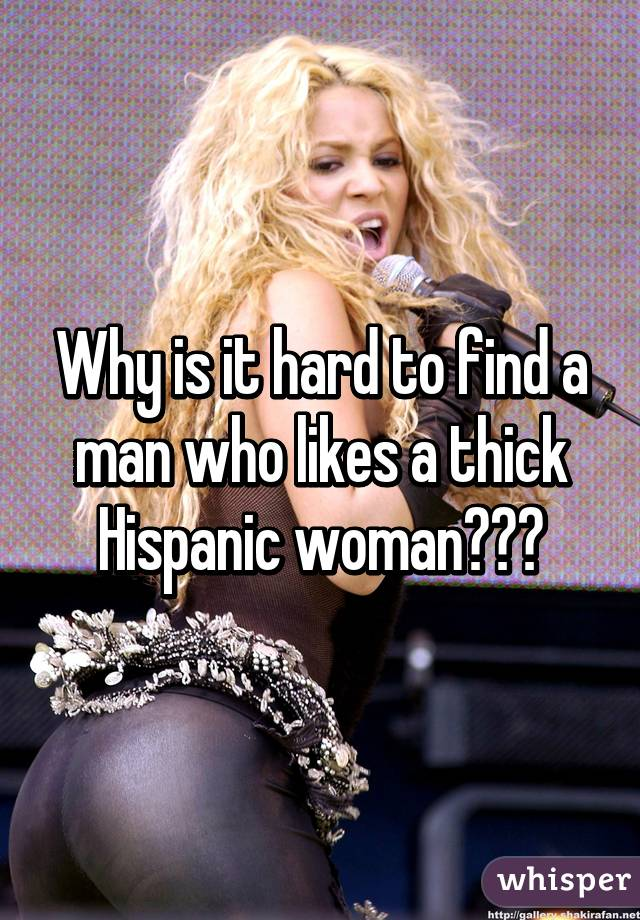 Why is it hard to find a man who likes a thick Hispanic woman???