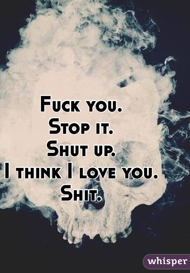 Fuck you. Stop it.  Shut up. I think I love you. Shit.