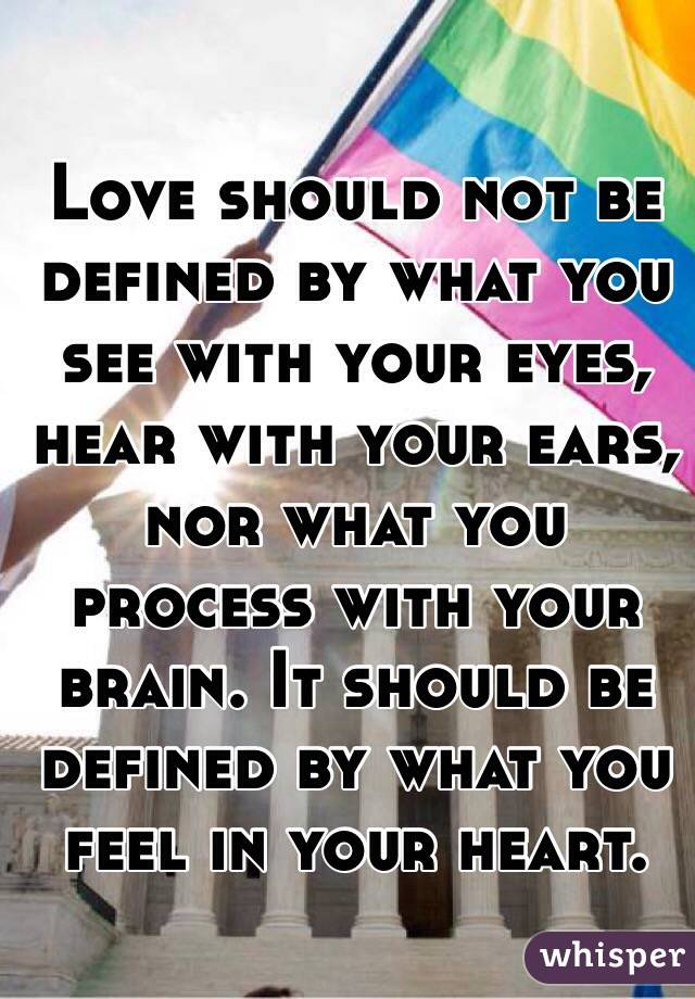 Love should not be defined by what you see with your eyes, hear with your ears, nor what you process with your brain. It should be defined by what you feel in your heart.