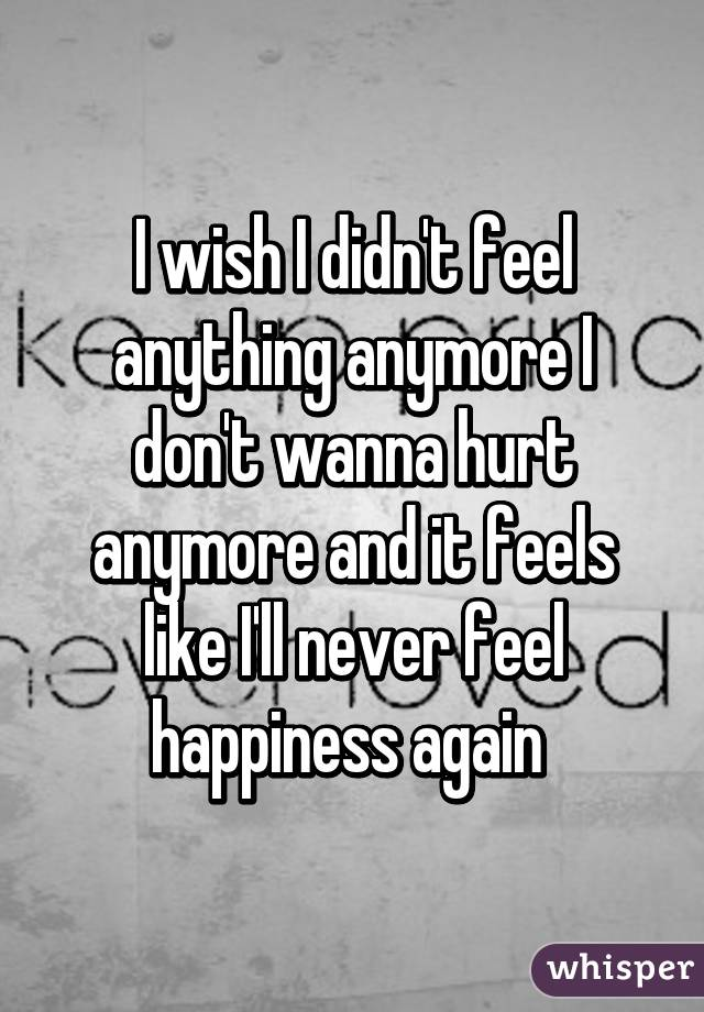 I wish I didn't feel anything anymore I don't wanna hurt anymore and it feels like I'll never feel happiness again