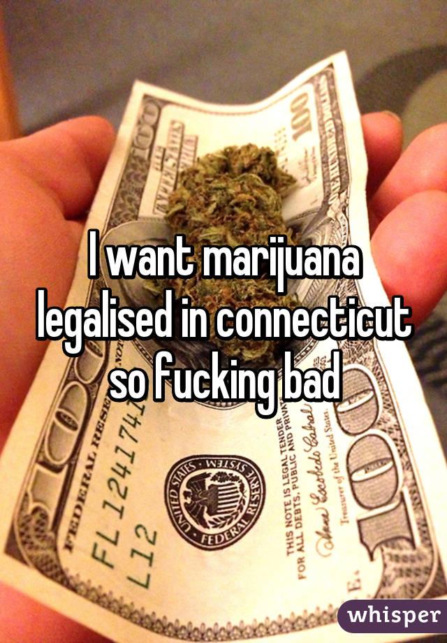 I want marijuana legalised in connecticut so fucking bad