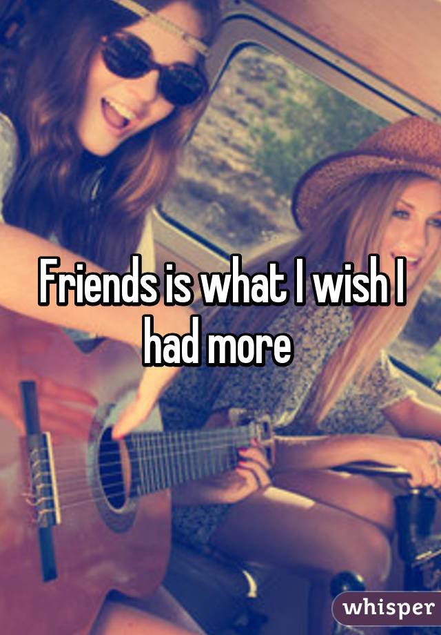 Friends is what I wish I had more