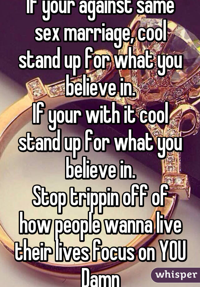 If your against same sex marriage, cool stand up for what you believe in. If your with it cool stand up for what you believe in. Stop trippin off of how people wanna live their lives focus on YOU Damn
