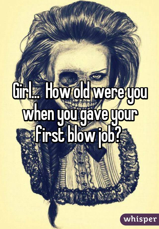 Girl...  How old were you when you gave your first blow job?