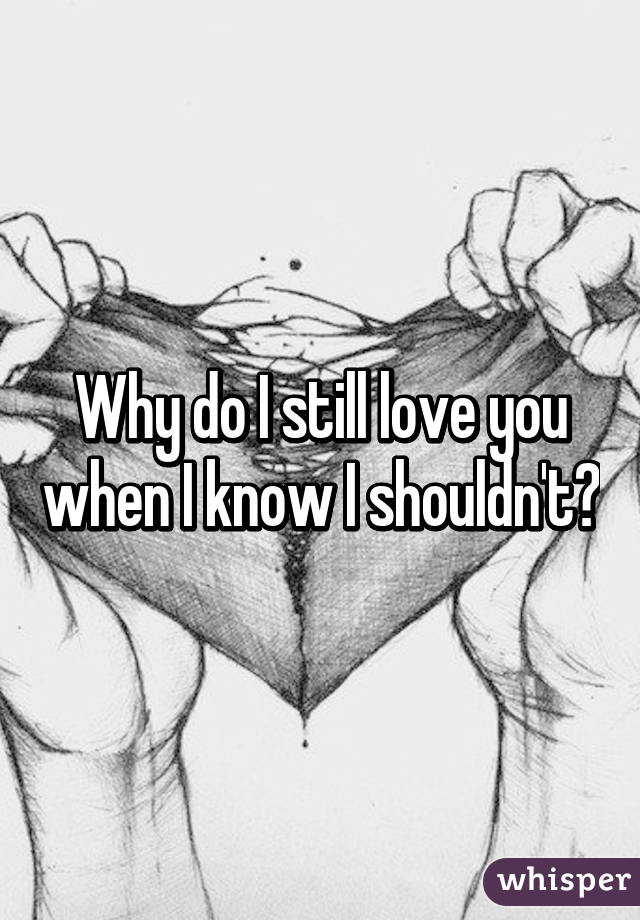 Why do I still love you when I know I shouldn't?
