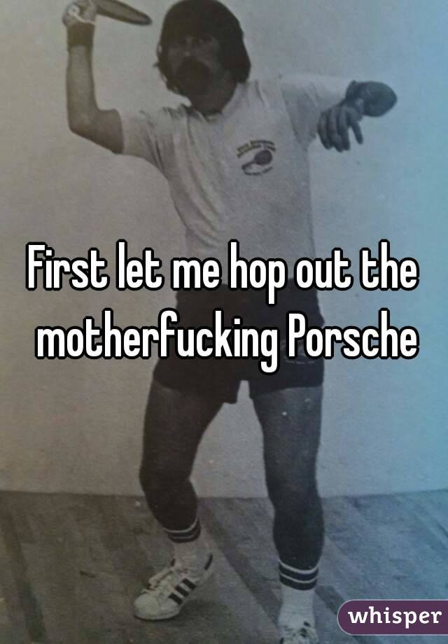 First let me hop out the motherfucking Porsche